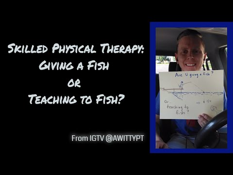 Skilled Physical Therapy: Teach A Man To Fish Vs Give A Man A Fish