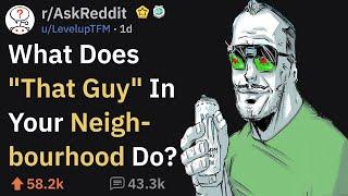 "What Does ""That Guy"" In Your Neighborhood Do? (r/AskReddit)"