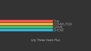The Computer Game Show 129: Three Years Plus