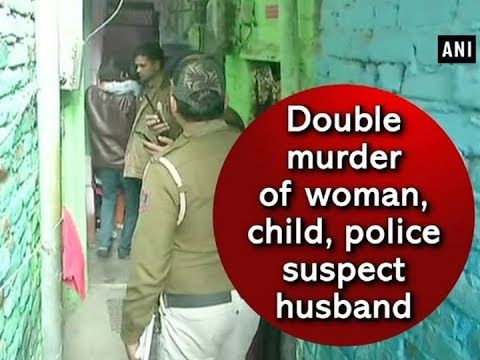 Double murder of woman, child, police suspect husband - ANI News