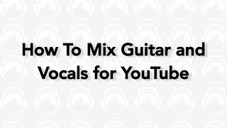 How To Mix Guitar And Vocals For YouTube