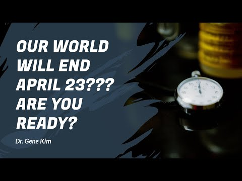 Our World Will End April 23??? ARE YOU READY - Dr. Gene Kim