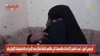 أم  الحرق .. تسرد تفاصيل التصفيات التي طالتهم انتقامًا لمقتل  الأعرج أحد قادة مليشيات الإخوان بتعز