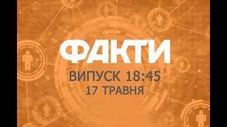 Факты ICTV - Выпуск 18:45 (17.05.2019)