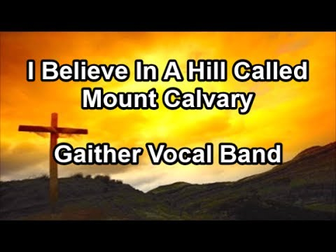 I Believe In A Hill Called Mount Calvary - Gaither Vocal Band  (Lyrics)