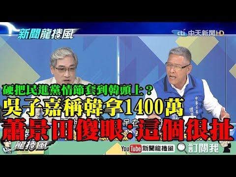 【精彩】硬把民進黨情節套到韓頭上?吳子嘉爆韓拿1400萬 蕭景田傻眼:這個很扯!