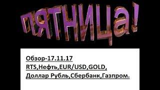 Обзор-17.11.17 RTS,BR,EUR/USD,GOLD,Доллар Рубль,Сбербанк,Газпром.