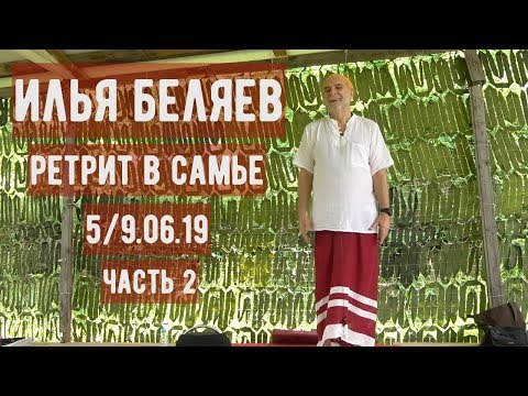 Илья Беляев. Ретрит в Самье. 5/9.06.19 - Часть 2