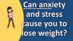 Can anxiety and stress cause you to lose weight ?  Health Questions