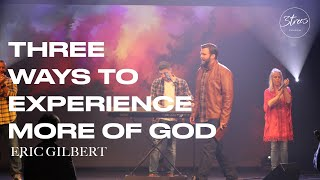 Three Ways to Experience More of God | Eric Gilbert