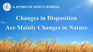 "Christian Devotional Song | ""Changes in Disposition Are Mainly Changes in Nature"""