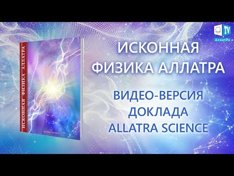 ДОКЛАД ИСКОННАЯ ФИЗИКА АЛЛАТРА. ВИДЕО-ВЕРСИЯ. ALLATRA SCIENCE.