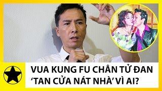 """Ngỡ Ngàng """"Vua Kung Fu"""" Chân Tử Đan """"Tan Nhà Nát Cửa"""" Vì Bóng Hồng Này"""