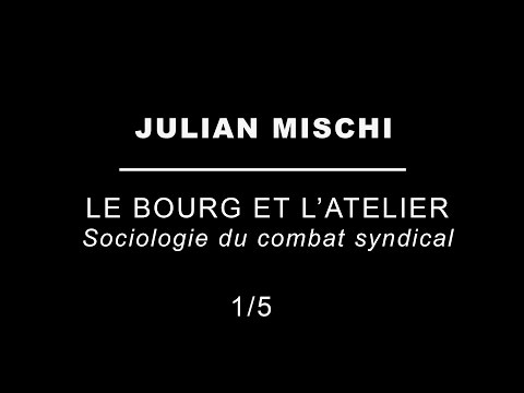 Julian Mischi | Le bourg et l'atelier - Sociologie du combat syndical - (1/5)