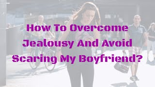 How To Overcome Jealousy And Avoid Scaring My Boyfriend