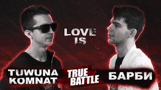 #TRUEBATTLE: LOVE IS – TUWUNAKOMNAT VS БАРБИ
