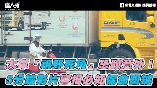 【大車「視野死角」恐釀意外! 5分鐘影片警揭必知保命關鍵】|新北交通族