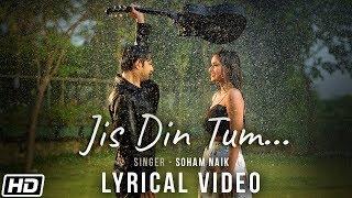 Jis Din Tum |Lyrical Video |Soham Naik |Anurag Saikia |Vatsal S |Kunaal V |Latest Hindi Song 2020