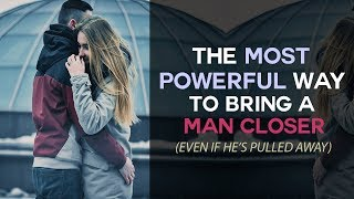 The Most Powerful Way To Bring A Man Closer (Even If He