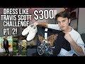 $300 DRESS LIKE TRAVIS SCOTT CHALLENGE Pt. 2!