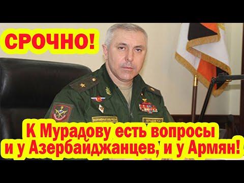 К генералу Мурадову есть вопросы и у Азербайджанцев, и у Армян