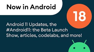 Now in Android: 18 - Android 11, #Android11: The Beta Launch Show, articles, codelabs, and a podcast