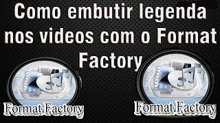 Video Aula 17:Como embutir legenda nos videos com o Format Factory