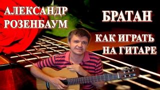 Как играть на гитаре : АЛЕКСАНДР РОЗЕНБАУМ - БРАТАН | Подробный разбор, видеоурок