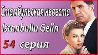 «Стамбульская невеста / Istanbullu Gelin» – 54 серия, описание и фото #звезды турецкого кино