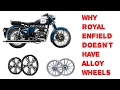 Why Royal Enfield doesn't have Alloy wheels. Useful information