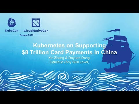 Kubernetes on Supporting $8 Trillion Card Payments in China - Xin Zhang & Deyuan Deng