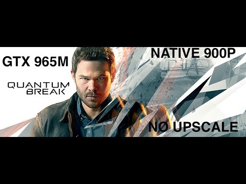 QUANTUM BREAK GTX965M Benchmark / Review NATIVE 900P NO UPSCALE