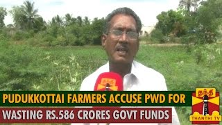 Pudukkottai Farmers Accuse PWD for Wasting Rs.586 Crores Government Funds