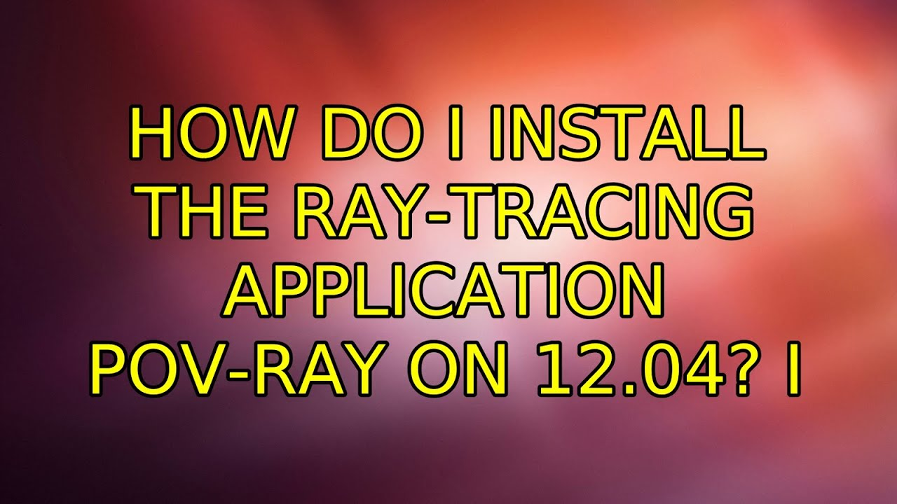 How do I install the ray-tracing application POV-Ray on 12 04? (2  Solutions!!)