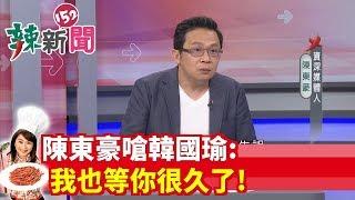 【辣新聞 搶先看】陳東豪嗆韓國瑜: 我也等你很久了! 2019.09.09