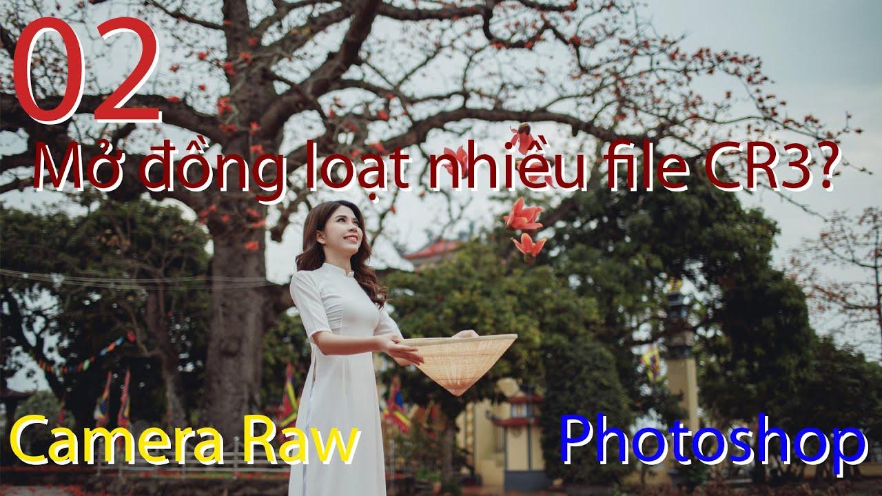 Mở nhiều file CR3 trong Camera Raw?