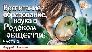 Воспитание, образование, наука в Родовом обществе. О чём не говорят. Андрей Новиков. Часть 2