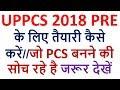 UPPCS 2018 PRE के लिए तैयारी कैसे करें//जो PCS बनने की सोच रहे है जरूर देखें