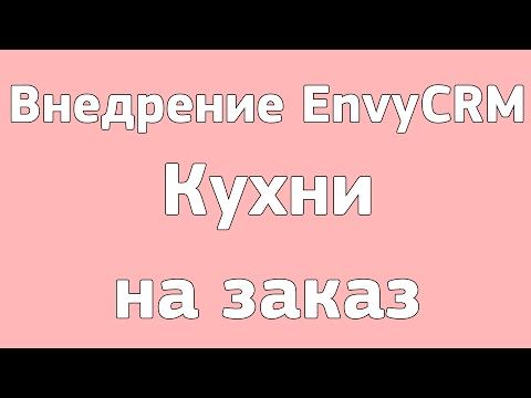 Пример внедрения Envycrm кухни на заказ г. Омск