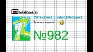 Задание №982 - Математика 6 класс (Мерзляк А.Г., Полонский В.Б., Якир М.С.)
