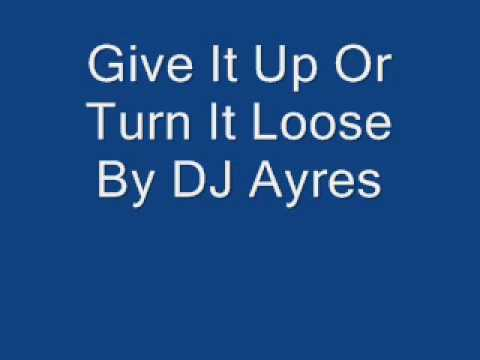 Give It Up Or Turn It Loose By DJ Ayres