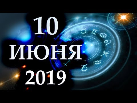 ГОРОСКОП НА 10 ИЮНЯ 2019 ГОДА