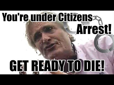 You're under Citizens Arrest!  GET READY TO DIE!