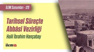 İLEM Sunumları 126 | Tarihsel Süreçte Abbâsî Vezirliği | Halil İbrahim Hançabay