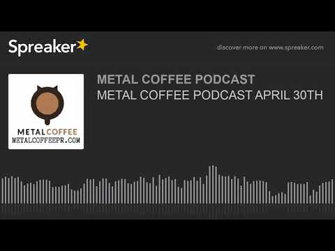METAL COFFEE PODCAST APRIL 30TH