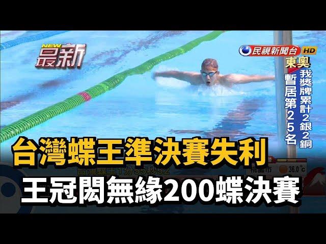台灣蝶王準決賽失利 王冠閎無緣200蝶決賽-民視新聞
