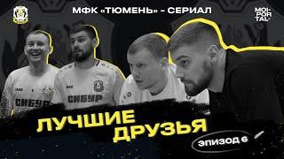 МФК Тюмень Сериал 6 серия ЛУЧШИЕ ДРУЗЬЯ