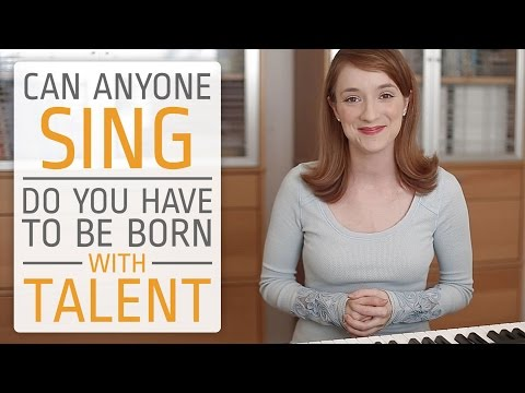 Can anyone sing? Do you have to be born with talent?