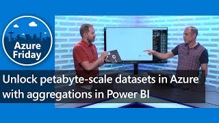 Unlock petabyte-scale datasets in Azure with aggregations in Power BI | Azure Friday