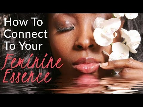 """How To Connect To Your Feminine Essence"" - And Get Out Of Your Masculine"